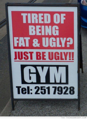 Tired of being fat and ugly? Just be ugly!