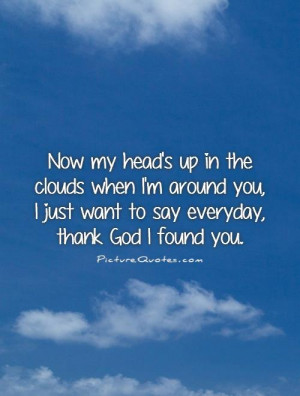 Now my head's up in the clouds when I'm around you, I just want to say ...