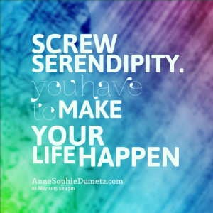 Quotes Picture: screw serendipity you have to make your life happen