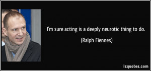 sure acting is a deeply neurotic thing to do. - Ralph Fiennes