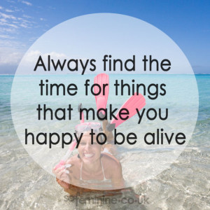 Always find the time for things that make you happy to be alive.