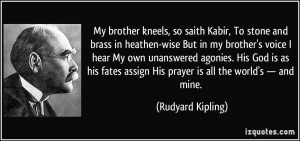 My brother kneels, so saith Kabir, To stone and brass in heathen-wise ...