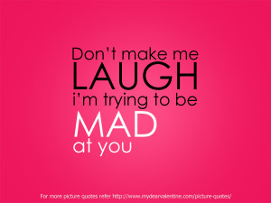 Dont' Make Me Laugh, I'm Trying To Be Made At You.