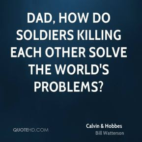 Calvin & Hobbes - Dad, how do soldiers killing each other solve the ...