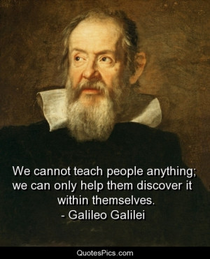 We cannot teach people anything… – Galileo Galilei