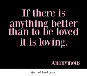 Anonymous Quotes - If there is anything better than to be loved it is ...