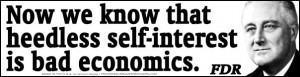 Now we know that heedless self-interest is bad economics. - FDR