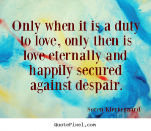 Soren Kierkegaard picture quotes - Only when it is a duty to love ...