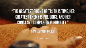 The greatest friend of truth is Time her greatest enemy is Prejudice