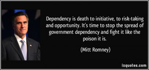 Dependency is death to initiative, to risk-taking and opportunity. It ...