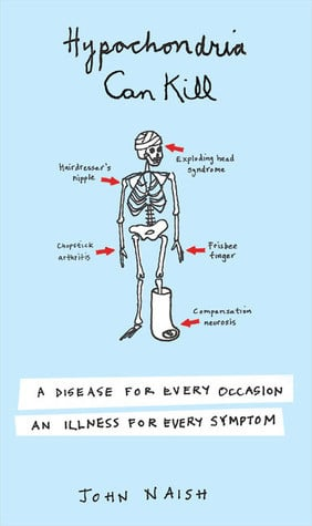 Hypochondria Can Kill: A Disease for Every Occasion, an Illness for ...