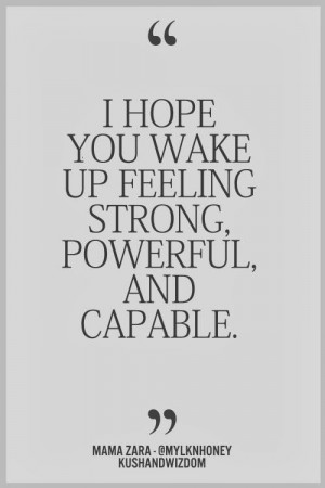 hope you wake up feeling strong, powerful and capable