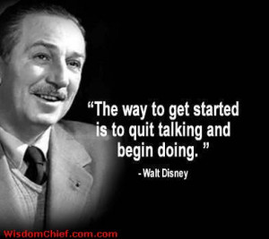 Walt Disney Quote - The Way To Get Started Is To Quit Talking And ...