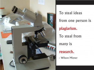 ... person is plagiarism. To steal from many is research. Wilson Mizner