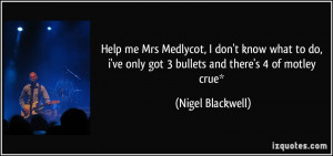 ... ve only got 3 bullets and there's 4 of motley crue* - Nigel Blackwell