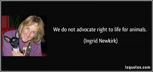 We do not advocate right to life for animals. - Ingrid Newkirk