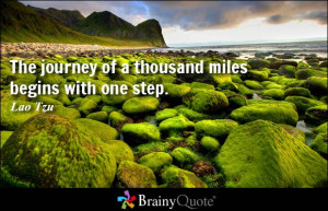 ... of a thousand miles begins with one step. - Lao Tzu at BrainyQuote