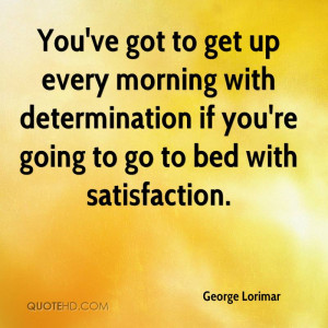 You've got to get up every morning with determination if you're going ...