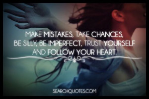 Life is short! Make mistakes, take chances, be silly, be imperfect ...