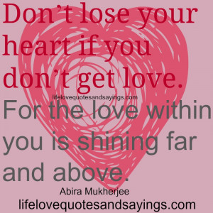 Don't lose your heart if you don't get love.For the love within ...