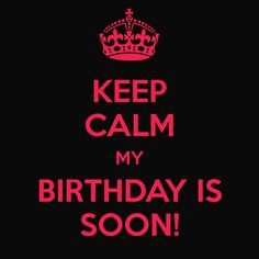 KEEP CALM MY BIRTHDAY IS SOON! - KEEP CALM AND CARRY ON Image ...