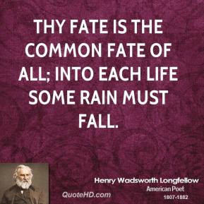 Thy fate is the common fate of all; Into each life some rain must fall ...