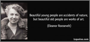 ... nature, but beautiful old people are works of art. - Eleanor Roosevelt