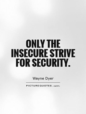 Insecurity Quotes Security Quotes Wayne Dyer Quotes