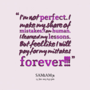 Not Perfect. Make My Share Of Mistakes I Am Human I learned My ...