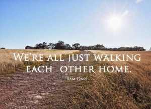"""We're all just walking each other home."""""""