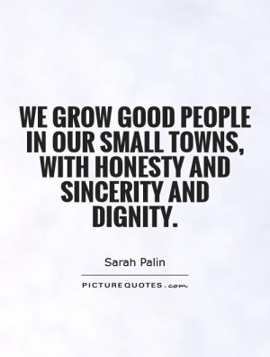 we-grow-good-people-in-our-small-towns-with-honesty-and-sincerity-and ...