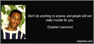Don't do anything to anyone, and people will not make trouble for you ...