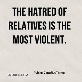 Publius Cornelius Tacitus - The hatred of relatives is the most ...