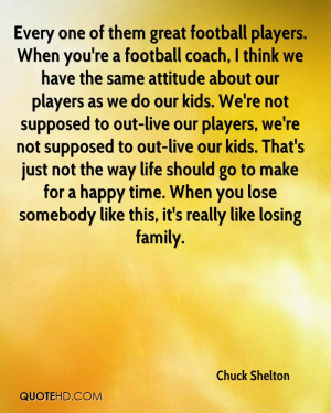 Every one of them great football players. When you're a football coach ...