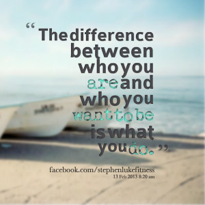 Quotes Picture: the difference between who you are and who you want to ...