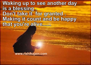 ... for granted . Making it count and be happy that you're alive