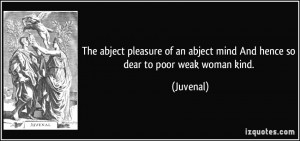 The abject pleasure of an abject mind And hence so dear to poor weak ...