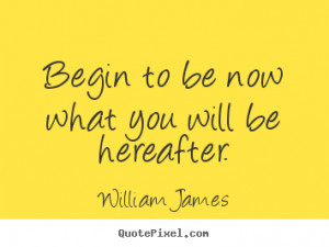 ... be now what you will be hereafter. William James motivational quotes