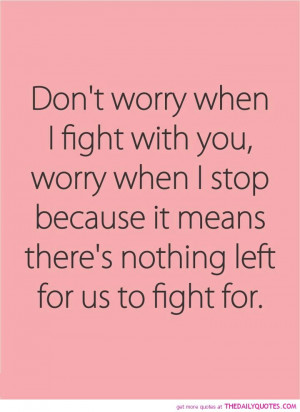 Dont worry when I fight with you, worry when I stop because it means ...