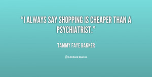 """always say shopping is cheaper than a psychiatrist."""""""