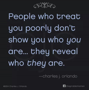 People who treat you poorly...