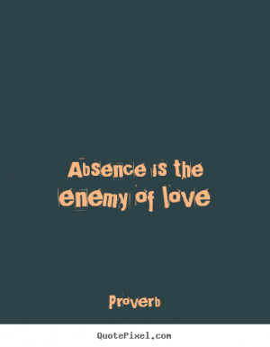 Proverb picture quotes - Absence is the enemy of love - Love quote