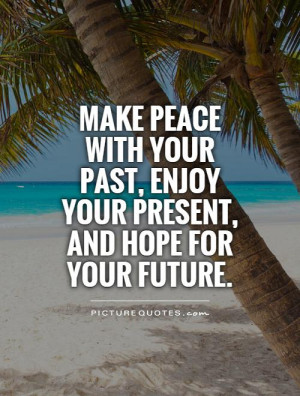 make-peace-with-your-past-enjoy-your-present-and-hope-for-your-future ...
