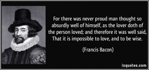 For there was never proud man thought so absurdly well of himself, as ...