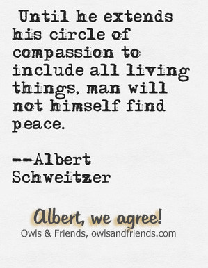 Until he extends his circle of compassion to include all living things ...