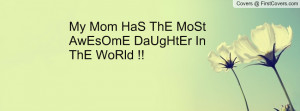 my mom has the most awesome daughter in the world !! , Pictures