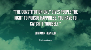 The Constitution only gives people the right to pursue happiness. You ...