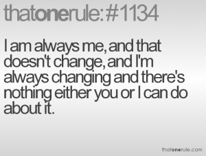 am always me, and that doesn't change, and I'm always changing and ...