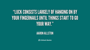 Luck consists largely of hanging on by your fingernails until things ...