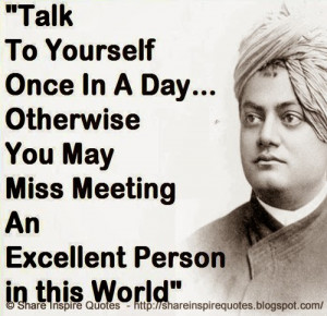 Talk to yourself once in a day, otherwise you may miss meeting an ...